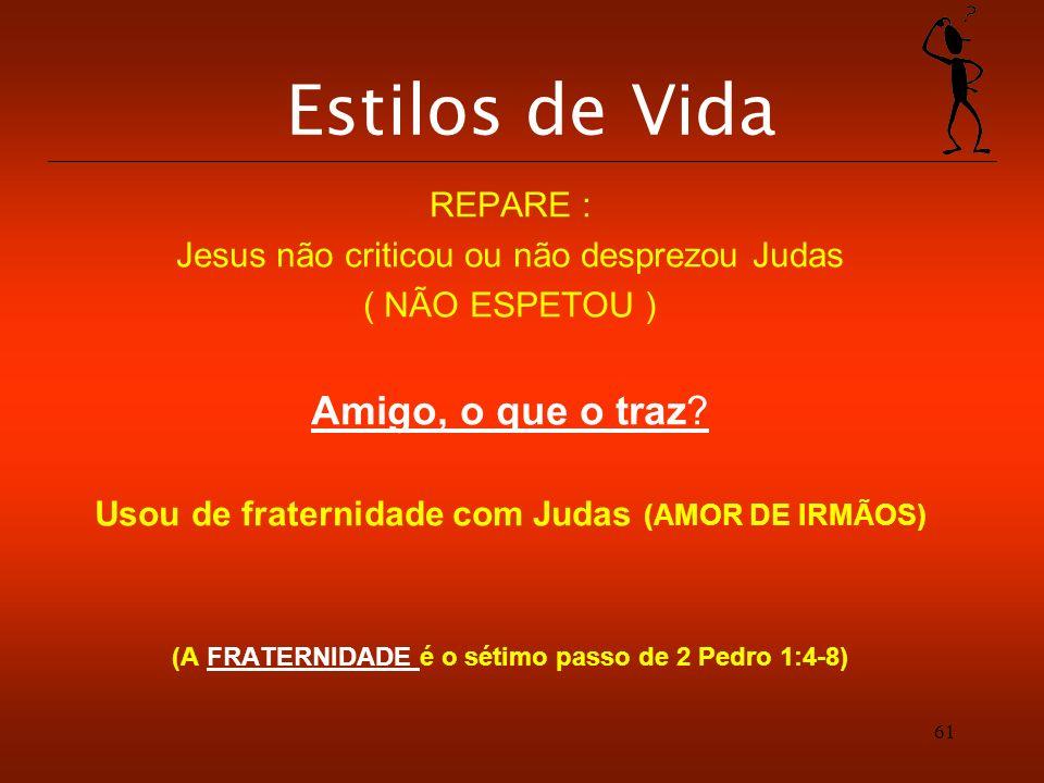 61 Estilos de Vida REPARE : Jesus não criticou ou não desprezou Judas ( NÃO ESPETOU ) Amigo, o que o traz? Usou de fraternidade com Judas (AMOR DE IRM