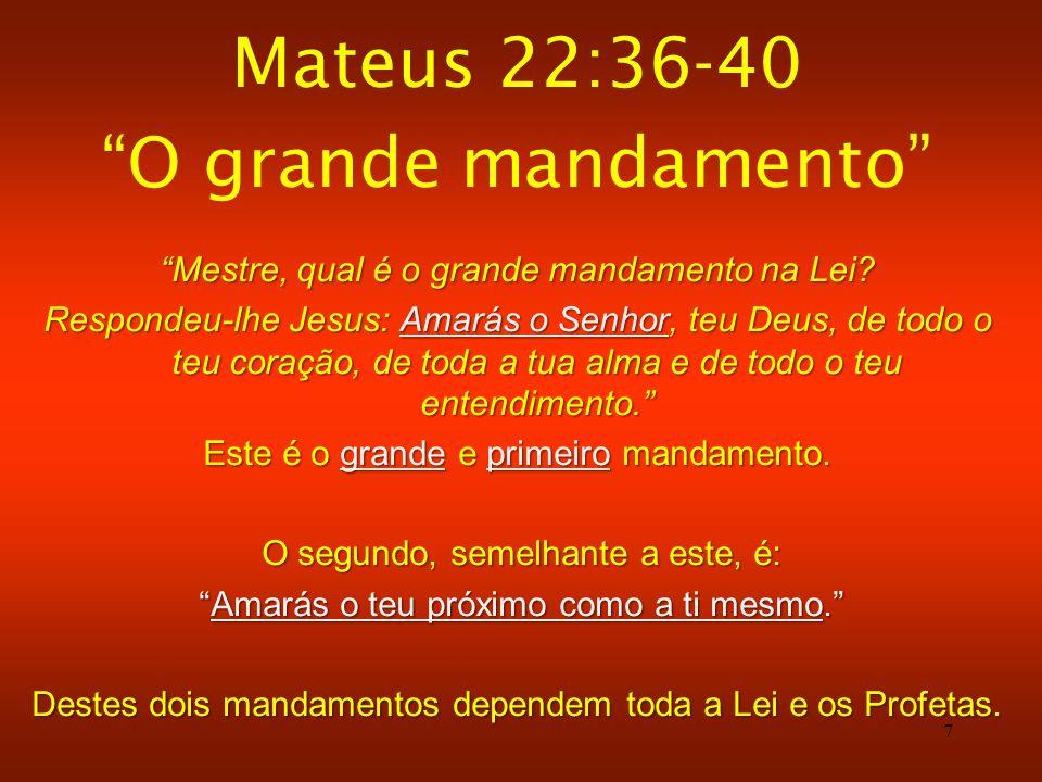 7 Mateus 22:36-40 O grande mandamento Mestre, qual é o grande mandamento na Lei? Respondeu-lhe Jesus: Amarás o Senhor, teu Deus, de todo o teu coração