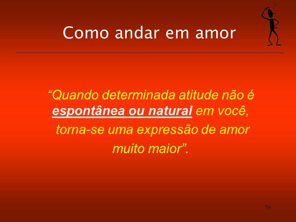 73 Como andar em amor Quando determinada atitude não é espontânea ou natural em você, torna-se uma expressão de amor muito maior.