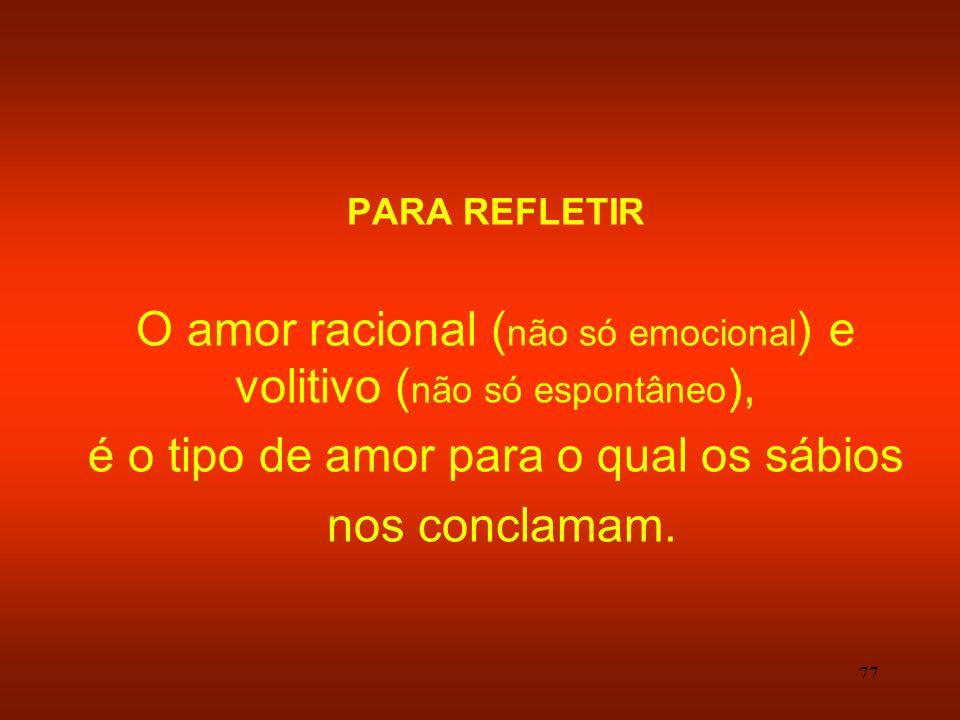77 PARA REFLETIR O amor racional ( não só emocional ) e volitivo ( não só espontâneo ), é o tipo de amor para o qual os sábios nos conclamam.