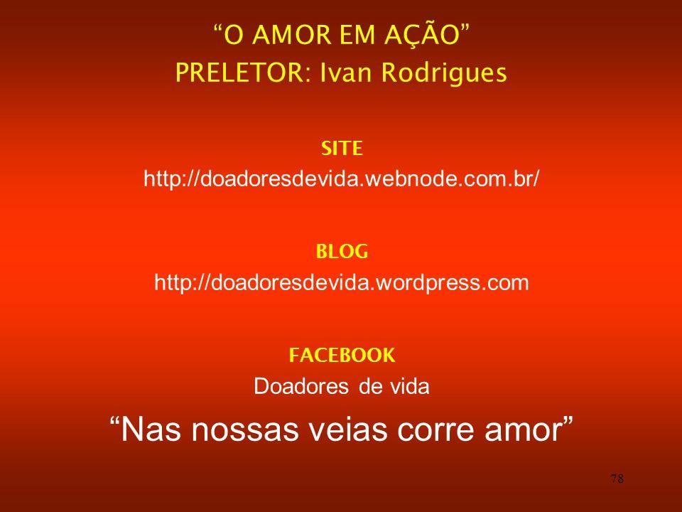 78 O AMOR EM AÇÃO PRELETOR: Ivan Rodrigues SITE http://doadoresdevida.webnode.com.br/ BLOG http://doadoresdevida.wordpress.com FACEBOOK Doadores de vi