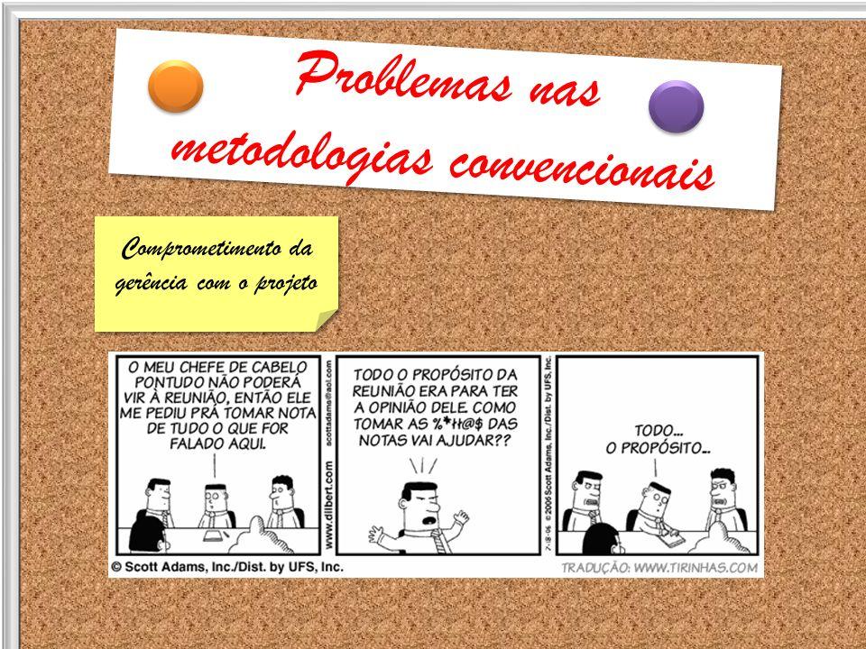 Problemas nas metodologias convencionais Problemas nas metodologias convencionais Comprometimento da gerência com o projeto Comprometimento da gerênci
