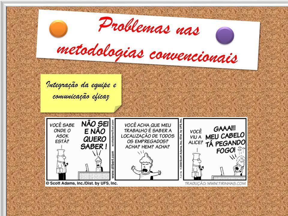 Problemas nas metodologias convencionais Problemas nas metodologias convencionais Integração da equipe e comunicação eficaz Integração da equipe e com