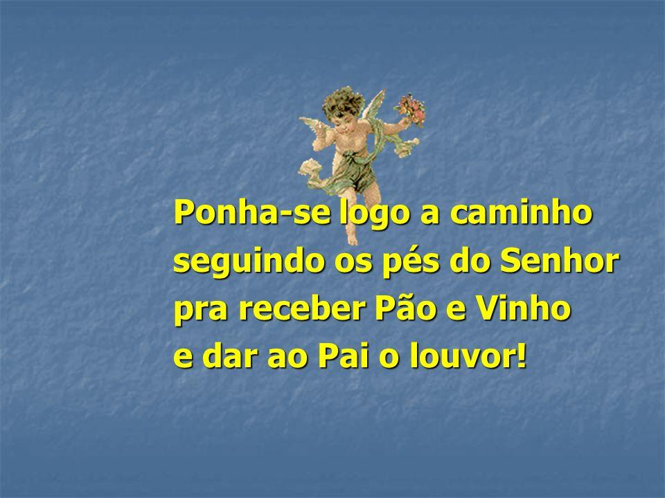Ponha-se logo a caminho seguindo os pés do Senhor pra receber Pão e Vinho e dar ao Pai o louvor!