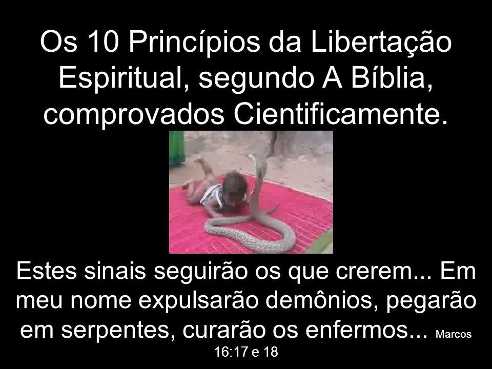 Os 10 Princípios da Libertação Espiritual, segundo A Bíblia, comprovados Cientificamente. Estes sinais seguirão os que crerem... Em meu nome expulsarã