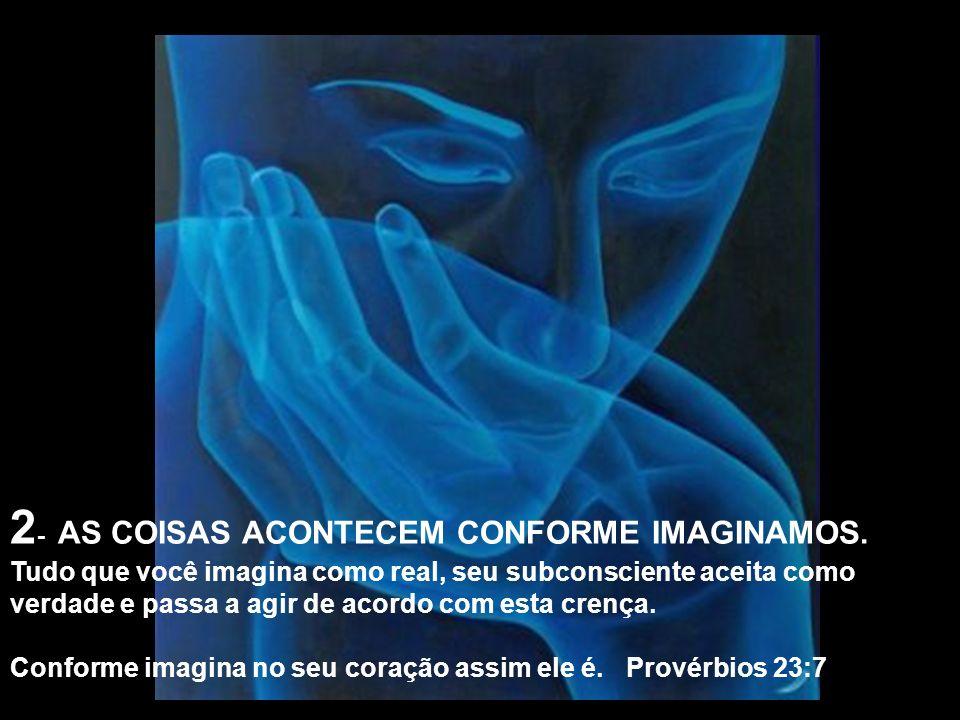2 - AS COISAS ACONTECEM CONFORME IMAGINAMOS. Tudo que você imagina como real, seu subconsciente aceita como verdade e passa a agir de acordo com esta