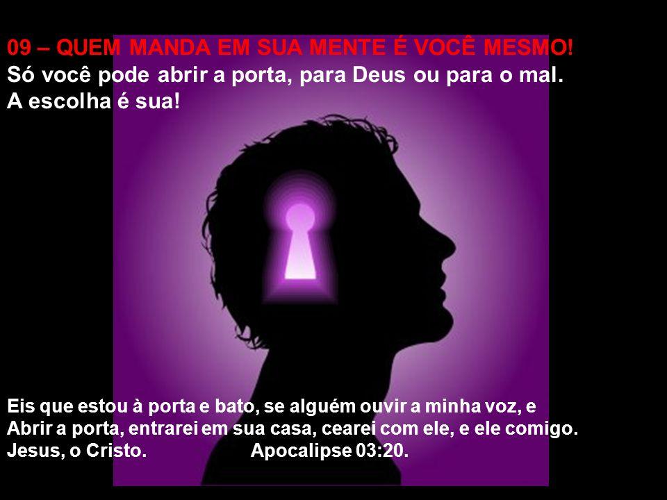09 – QUEM MANDA EM SUA MENTE É VOCÊ MESMO.Só você pode abrir a porta, para Deus ou para o mal.
