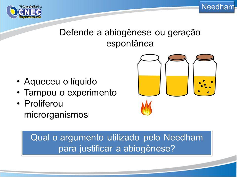 Needham Defende a abiogênese ou geração espontânea Qual o argumento utilizado pelo Needham para justificar a abiogênese? Aqueceu o líquido Tampou o ex