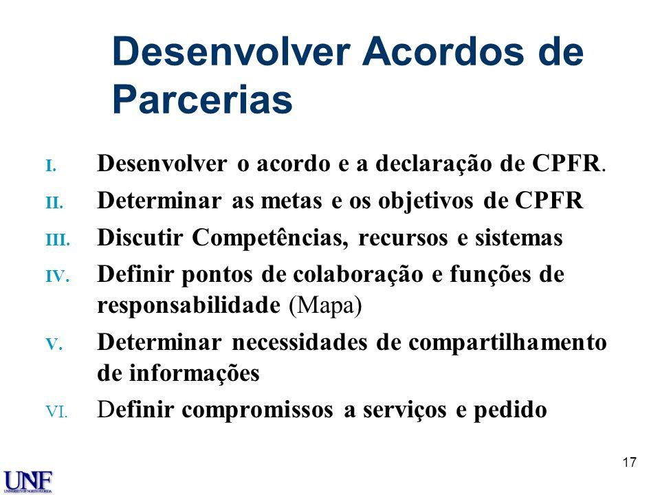 17 Desenvolver Acordos de Parcerias I. Desenvolver o acordo e a declaração de CPFR. II. Determinar as metas e os objetivos de CPFR III. Discutir Compe