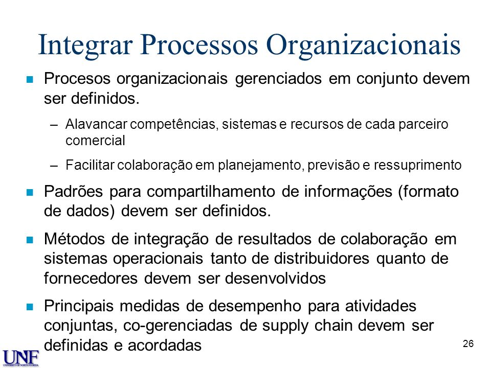 26 Integrar Processos Organizacionais n Procesos organizacionais gerenciados em conjunto devem ser definidos. –Alavancar competências, sistemas e recu