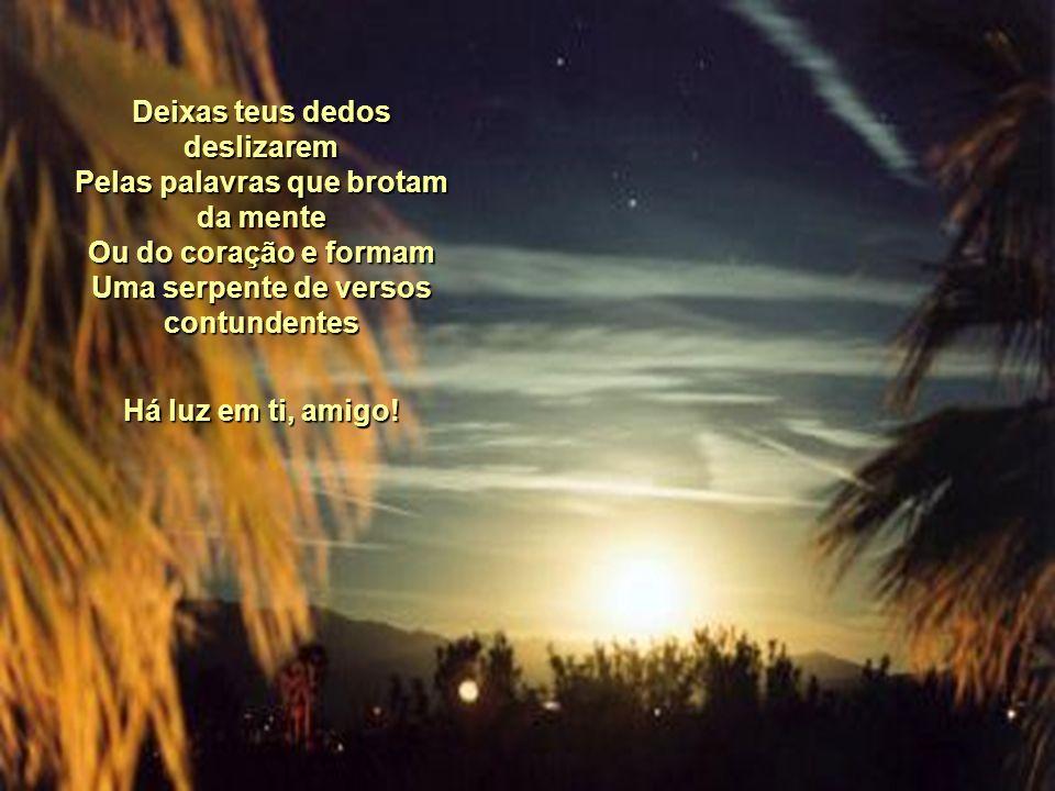 HÁ LUZ EM TI, AMIGO! Apagaste a luz da varanda Mas um brilho intenso resplandeceu Sobre teu rosto A lua, entre nuvens, desfilava seu clarão Percebeste