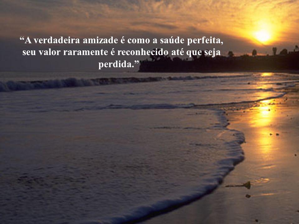 A verdadeira amizade é como a saúde perfeita, seu valor raramente é reconhecido até que seja perdida.