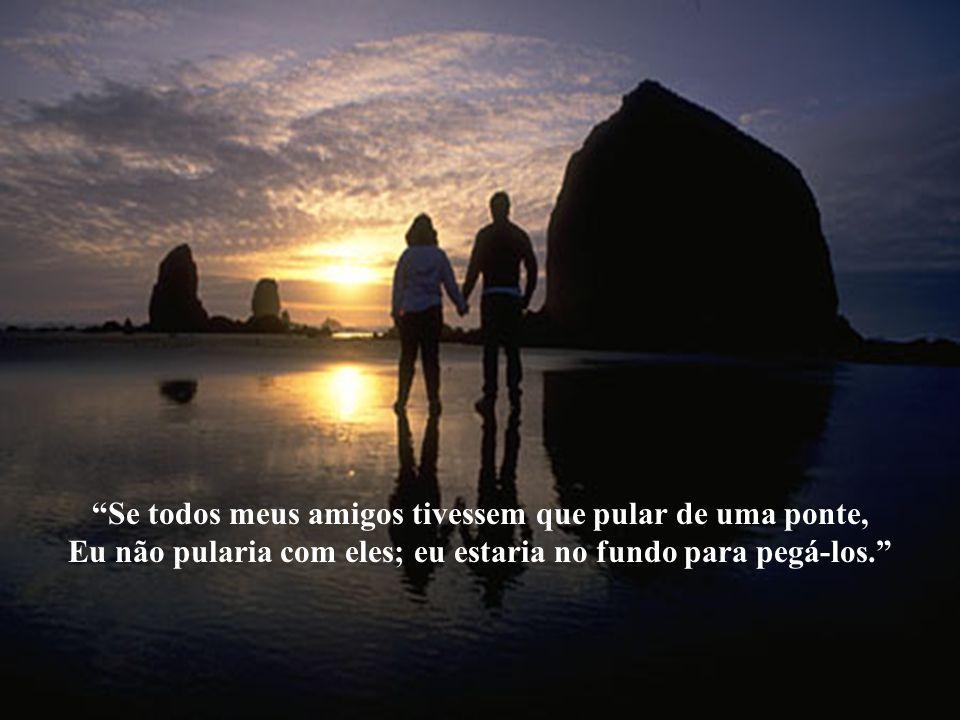 O verdadeiro amigo é aquele que aparece quando o resto do mundo desaparece. Se você morrer antes de mim, pergunte se pode levar um amigo.