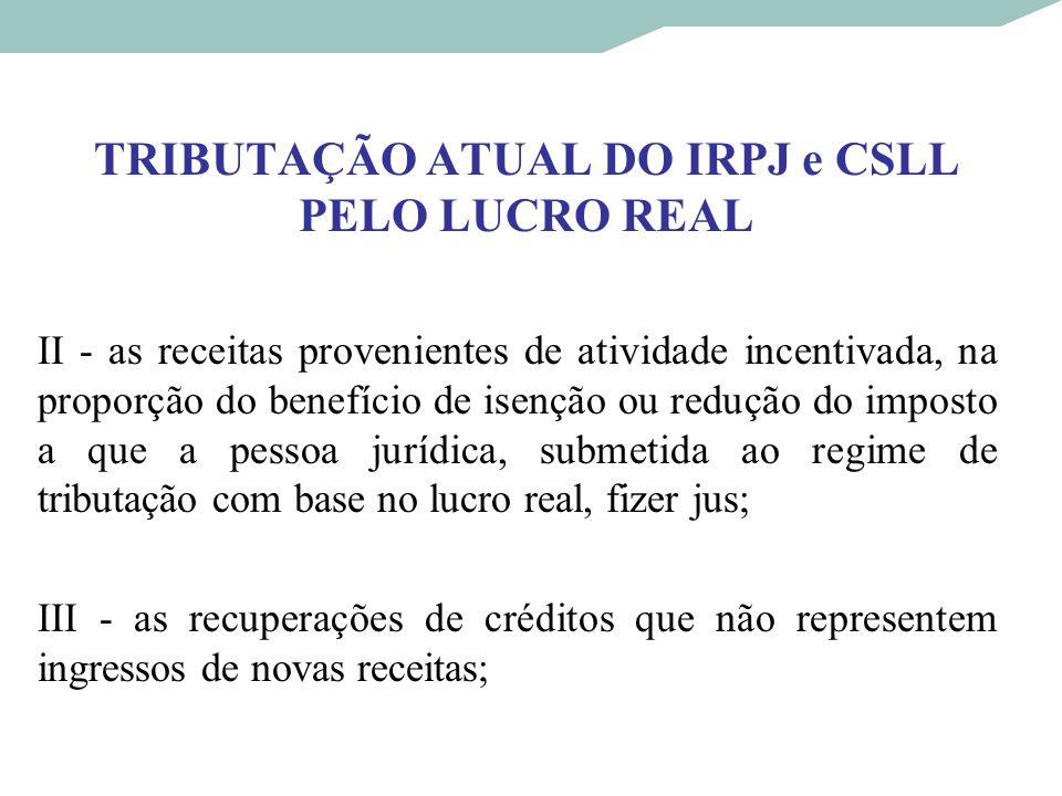 TRIBUTAÇÃO ATUAL DO IRPJ e CSLL PELO LUCRO REAL II - as receitas provenientes de atividade incentivada, na proporção do benefício de isenção ou reduçã
