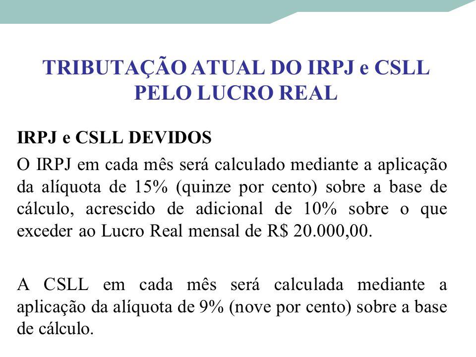 TRIBUTAÇÃO ATUAL DO IRPJ e CSLL PELO LUCRO REAL IRPJ e CSLL DEVIDOS O IRPJ em cada mês será calculado mediante a aplicação da alíquota de 15% (quinze
