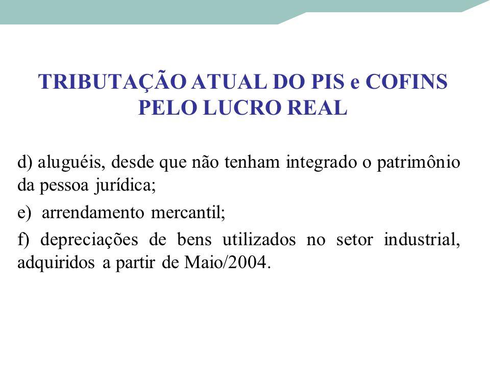 TRIBUTAÇÃO ATUAL DO PIS e COFINS PELO LUCRO REAL d) aluguéis, desde que não tenham integrado o patrimônio da pessoa jurídica; e) arrendamento mercanti