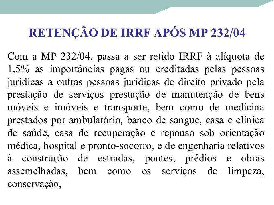 RETENÇÃO DE IRRF APÓS MP 232/04 Com a MP 232/04, passa a ser retido IRRF à alíquota de 1,5% as importâncias pagas ou creditadas pelas pessoas jurídica