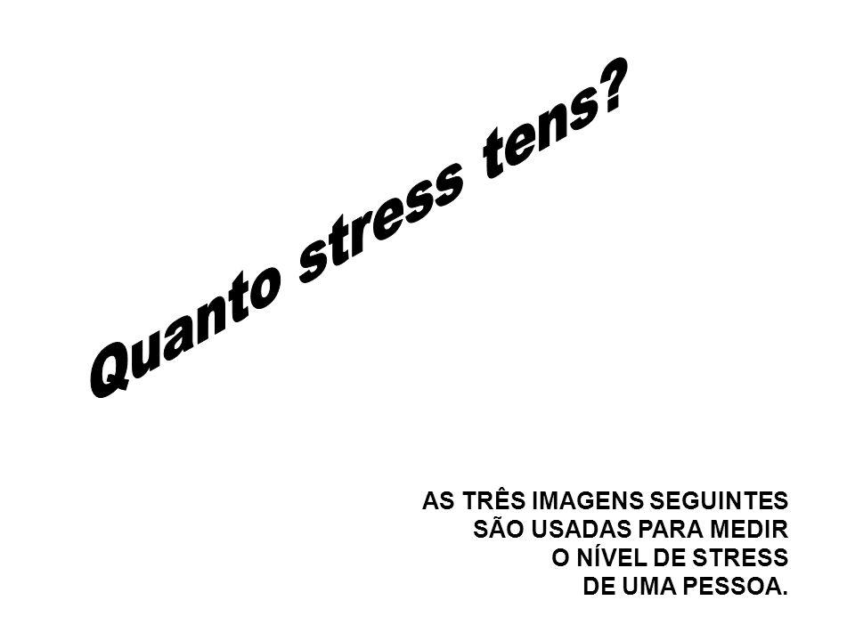 AS TRÊS IMAGENS SEGUINTES SÃO USADAS PARA MEDIR O NÍVEL DE STRESS DE UMA PESSOA.