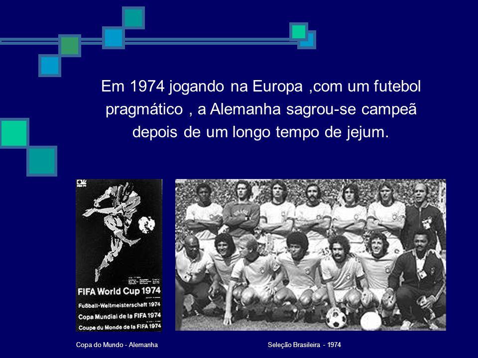 Em 1974 jogando na Europa,com um futebol pragmático, a Alemanha sagrou-se campeã depois de um longo tempo de jejum. Seleção Brasileira - 1974Copa do M