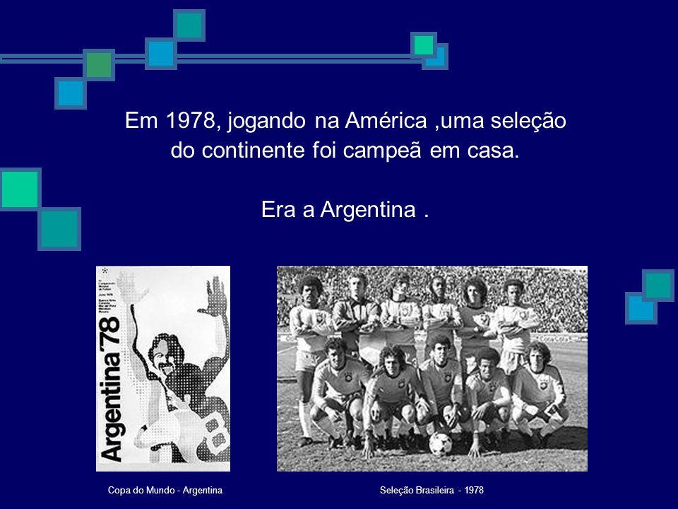 Em 1978, jogando na América,uma seleção do continente foi campeã em casa. Era a Argentina. Seleção Brasileira - 1978Copa do Mundo - Argentina