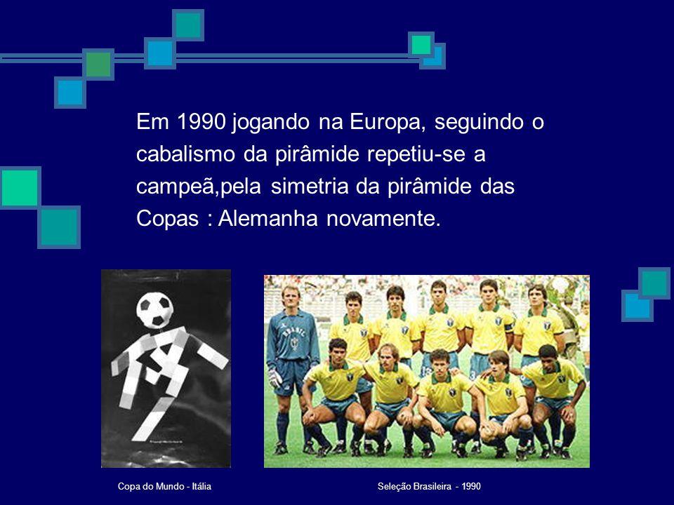 Em 1990 jogando na Europa, seguindo o cabalismo da pirâmide repetiu-se a campeã,pela simetria da pirâmide das Copas : Alemanha novamente. Seleção Bras