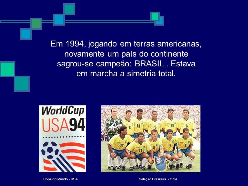 Em 1994, jogando em terras americanas, novamente um país do continente sagrou-se campeão: BRASIL. Estava em marcha a simetria total. Seleção Brasileir