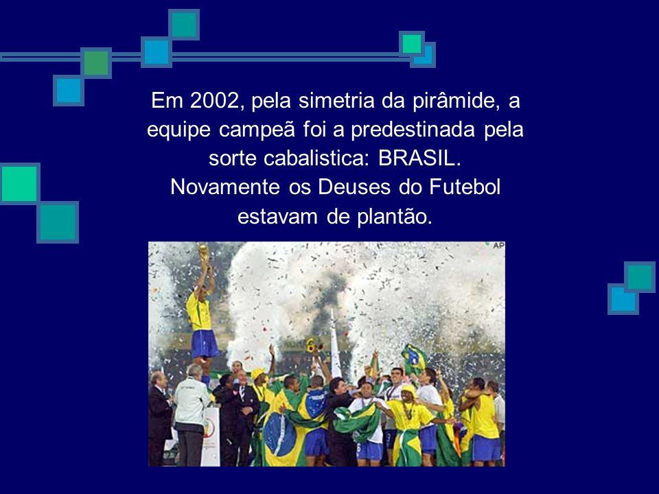 Em 2002, pela simetria da pirâmide, a equipe campeã foi a predestinada pela sorte cabalistica: BRASIL. Novamente os Deuses do Futebol estavam de plant