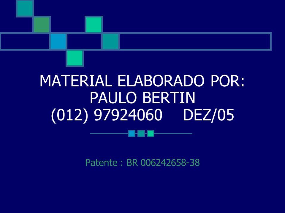 MATERIAL ELABORADO POR: PAULO BERTIN (012) 97924060 DEZ/05 Patente : BR 006242658-38