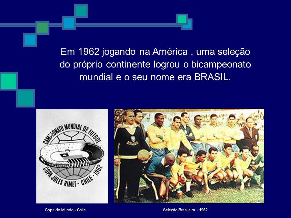 BRASIL (Suécia) 1958 1962 BRASIL (Chile) 1966 INGLATERRA (Inglaterra) 1970 BRASIL (México) 1974 ALEMANHA (Alemanha) 1978 ARGENTINA (Argentina) ITÁLIA (Espanha) 1982 ARGENTINA (México) 1986 1990 1994 1998 2002 ALEMANHA (Itália) BRASIL (USA) FRANÇA (França) BRASIL (Asia)