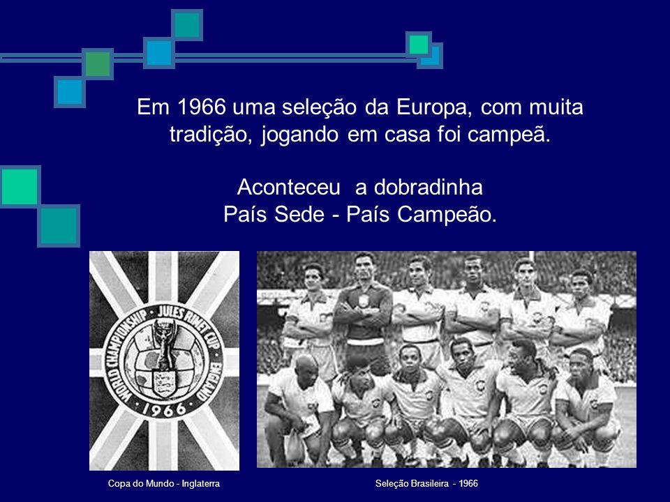 Em 1966 uma seleção da Europa, com muita tradição, jogando em casa foi campeã. Aconteceu a dobradinha País Sede - País Campeão. Seleção Brasileira - 1