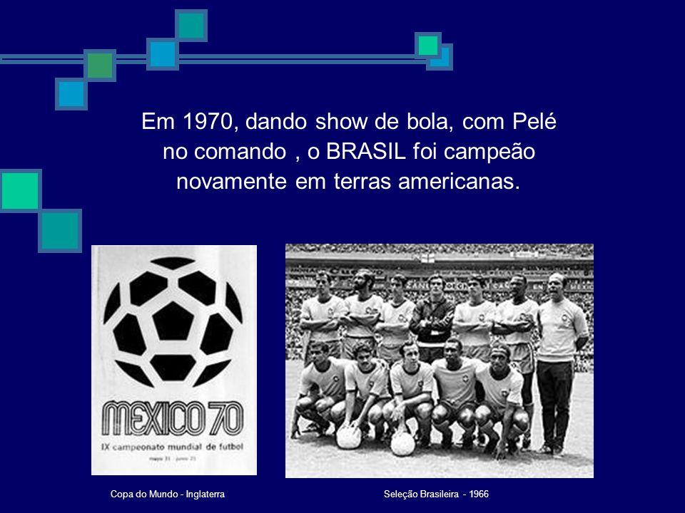Em 1970, dando show de bola, com Pelé no comando, o BRASIL foi campeão novamente em terras americanas. Seleção Brasileira - 1966Copa do Mundo - Inglat