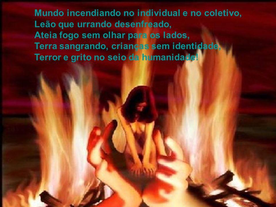 Mundo incendiando no individual e no coletivo, Leão que urrando desenfreado, Ateia fogo sem olhar para os lados, Terra sangrando, crianças sem identidade, Terror e grito no seio da humanidade!