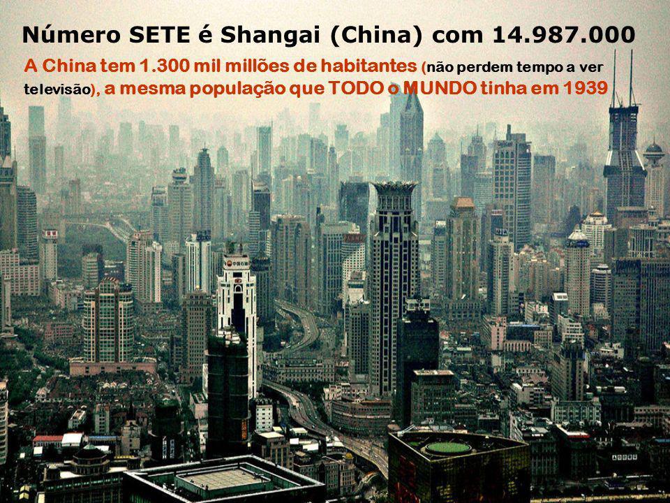 Número SETE é Shangai (China) com 14.987.000 A China tem 1.300 mil millões de habitantes (não perdem tempo a ver televisão), a mesma população que TODO o MUNDO tinha em 1939