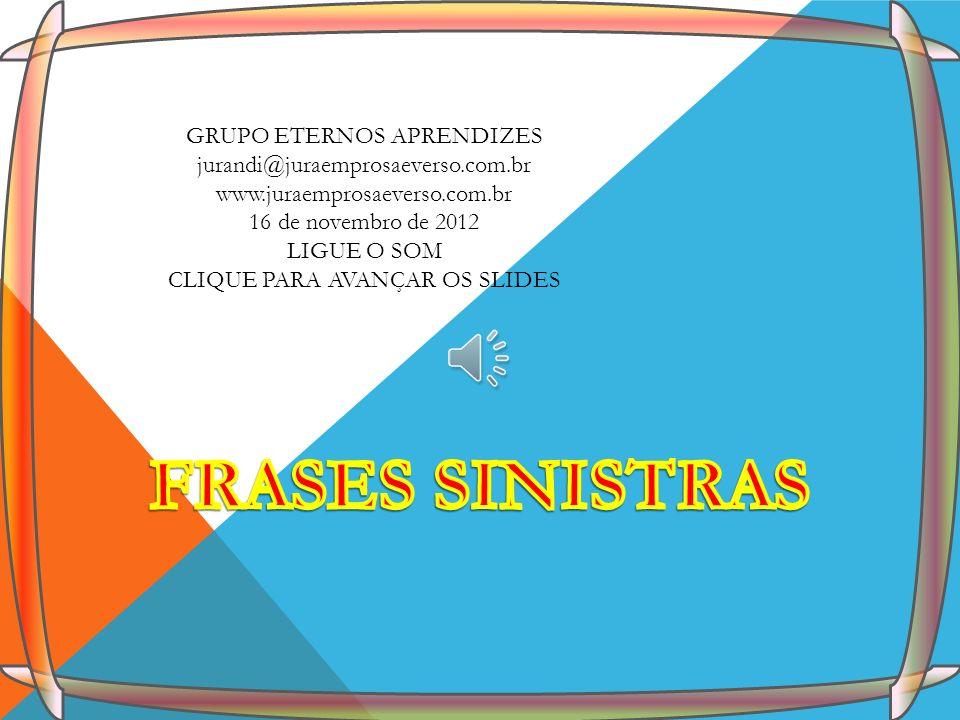 GRUPO ETERNOS APRENDIZES jurandi@juraemprosaeverso.com.br www.juraemprosaeverso.com.br 16 de novembro de 2012 LIGUE O SOM CLIQUE PARA AVANÇAR OS SLIDE