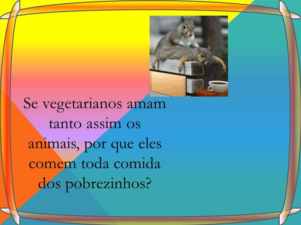 Se vegetarianos amam tanto assim os animais, por que eles comem toda comida dos pobrezinhos?