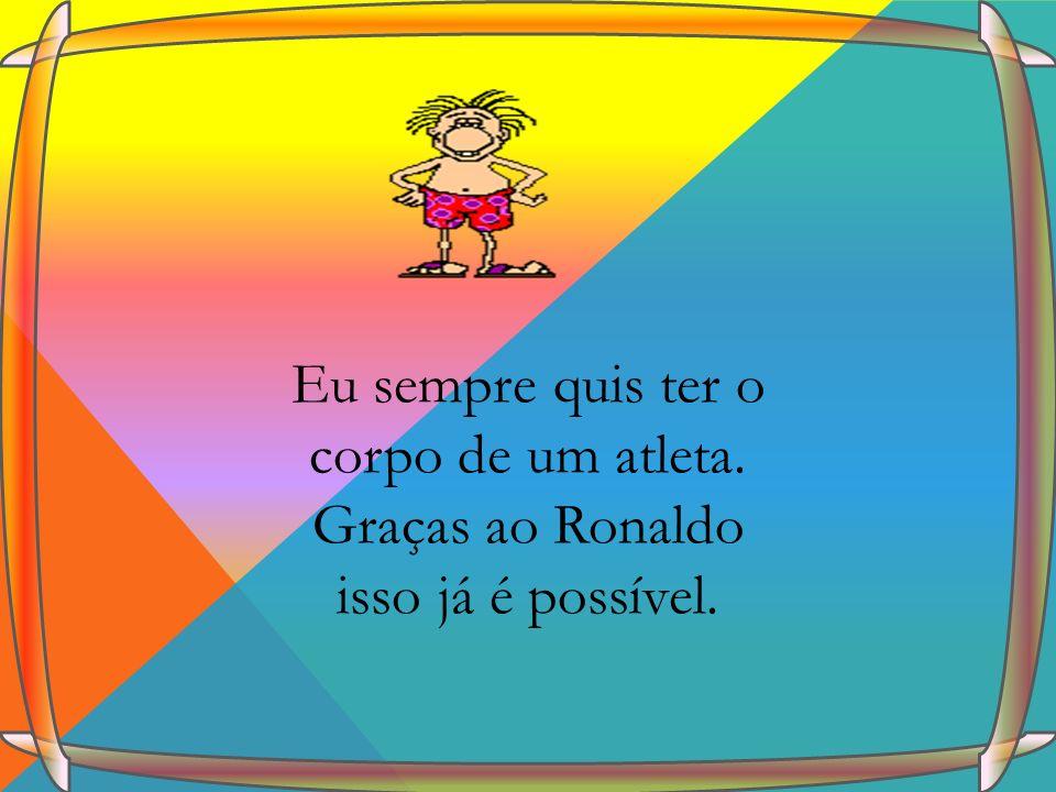 Eu sempre quis ter o corpo de um atleta. Graças ao Ronaldo isso já é possível.