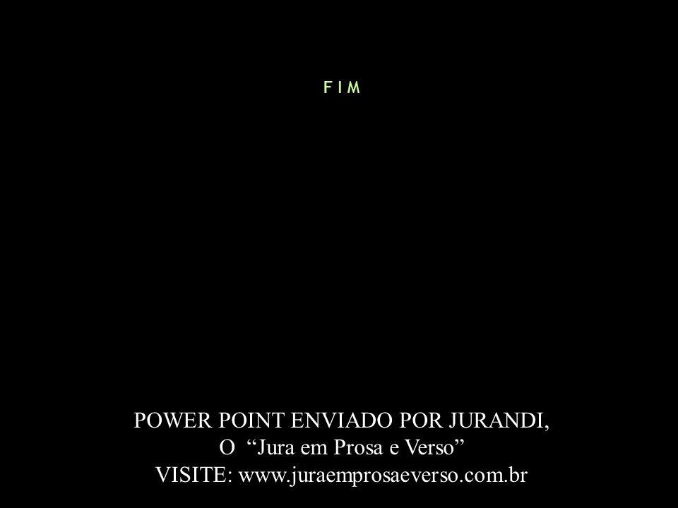 F I M POWER POINT ENVIADO POR JURANDI, O Jura em Prosa e Verso VISITE: www.juraemprosaeverso.com.br