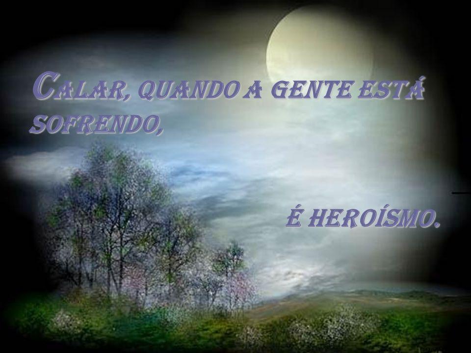 C alar, C alar, quando a gente está sofrendo, é heroísmo.