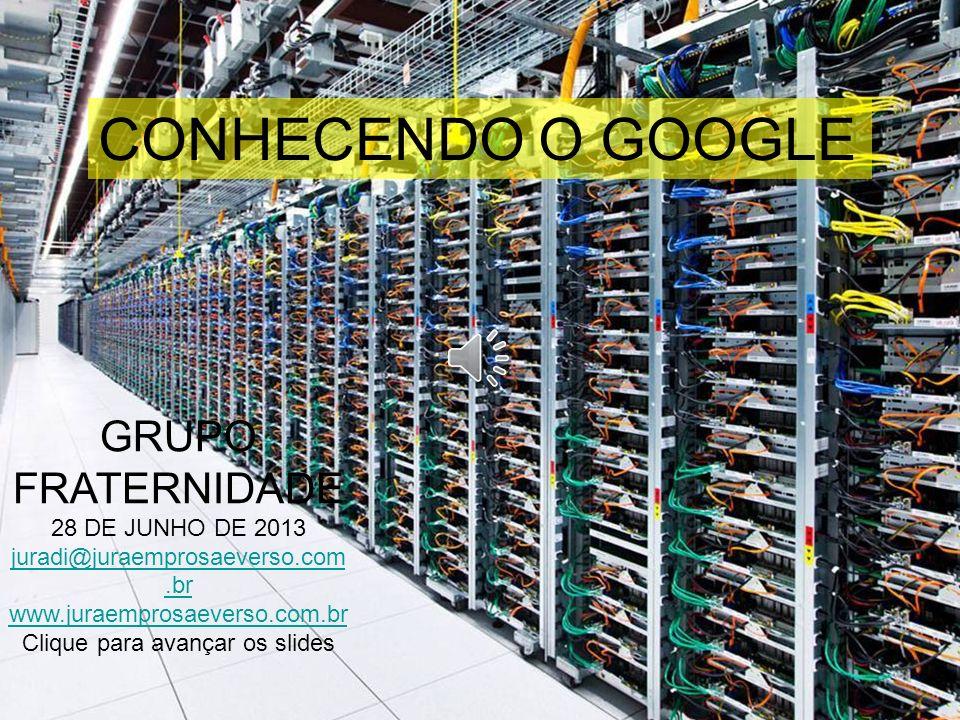 GRUPO FRATERNIDADE 28 DE JUNHO DE 2013 juradi@juraemprosaeverso.com.br www.juraemprosaeverso.com.br Clique para avançar os slides CONHECENDO O GOOGLE
