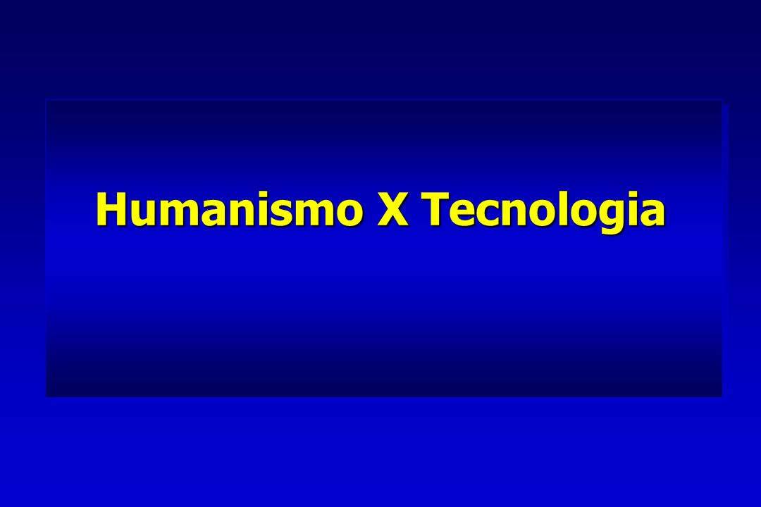 Humanismo X Tecnologia