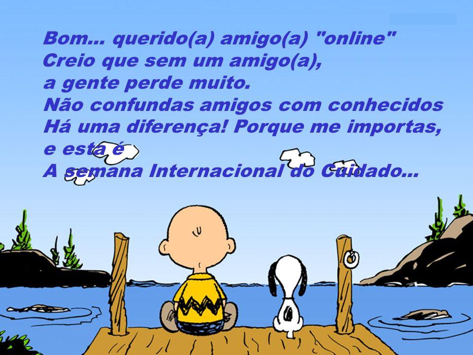 Bom...querido(a) amigo(a) online Creio que sem um amigo(a), a gente perde muito.