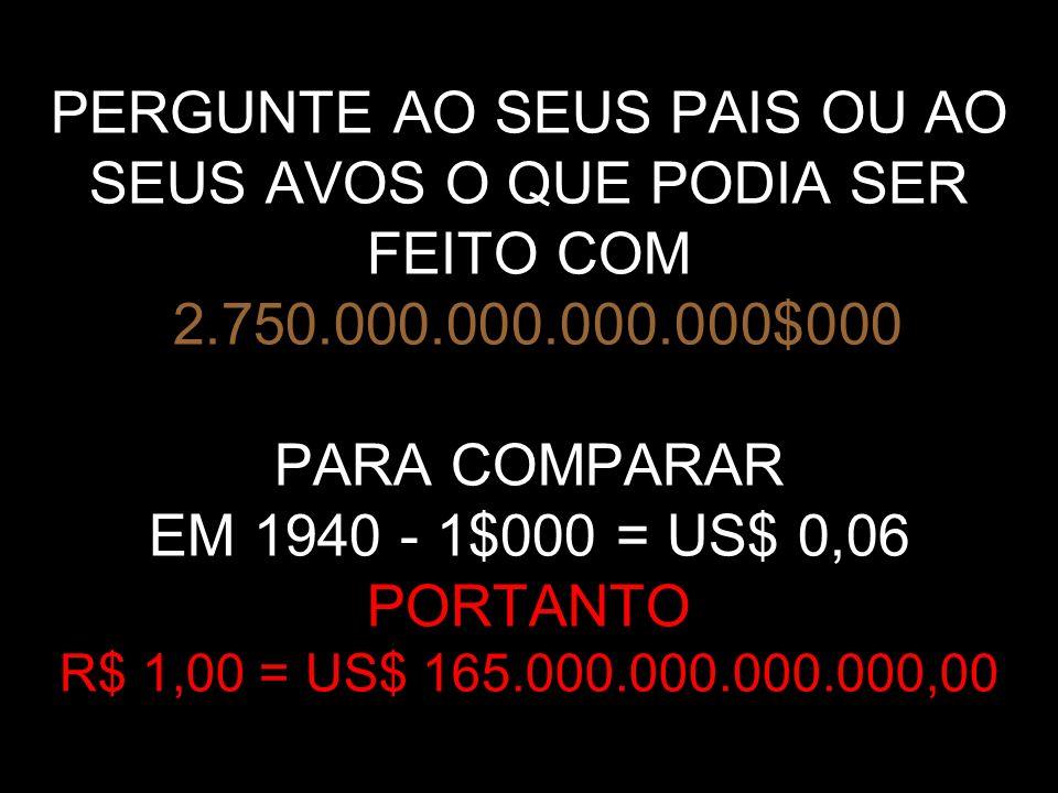 PERGUNTE AO SEUS PAIS OU AO SEUS AVOS O QUE PODIA SER FEITO COM 2.750.000.000.000.000$000 PARA COMPARAR EM 1940 - 1$000 = US$ 0,06 PORTANTO R$ 1,00 = US$ 165.000.000.000.000,00
