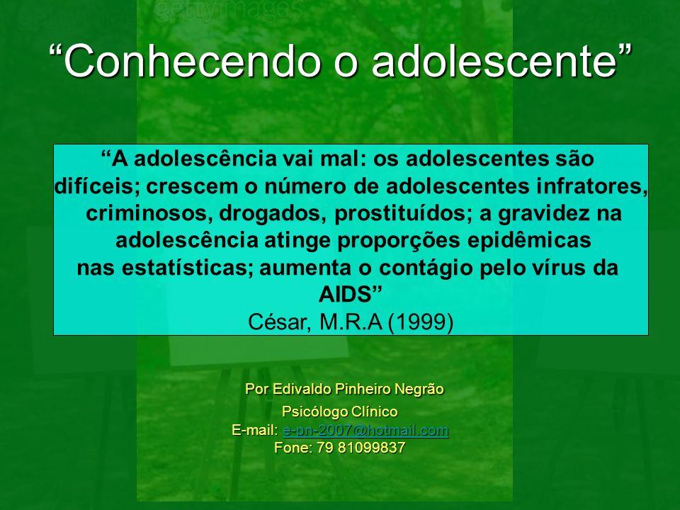 Conhecendo o adolescente Por Edivaldo Pinheiro Negrão Psicólogo Clínico E-mail: e-pn-2007@hotmail.com Fone: 79 81099837 e-pn-2007@hotmail.com A adoles