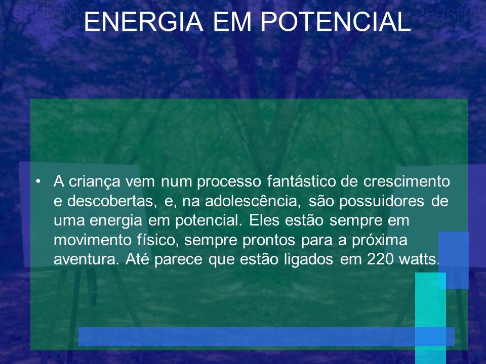 ENERGIA EM POTENCIAL A criança vem num processo fantástico de crescimento e descobertas, e, na adolescência, são possuidores de uma energia em potenci