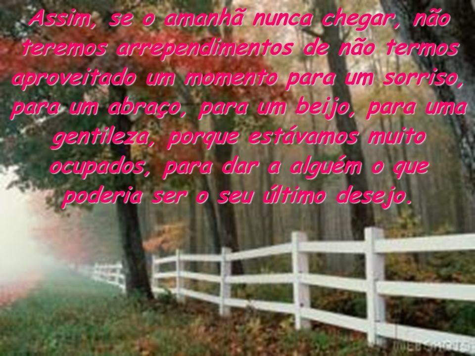 Assim, se o amanhã nunca chegar, não teremos arrependimentos de não termos aproveitado um momento para um sorriso, para um abraço, para um beijo, para