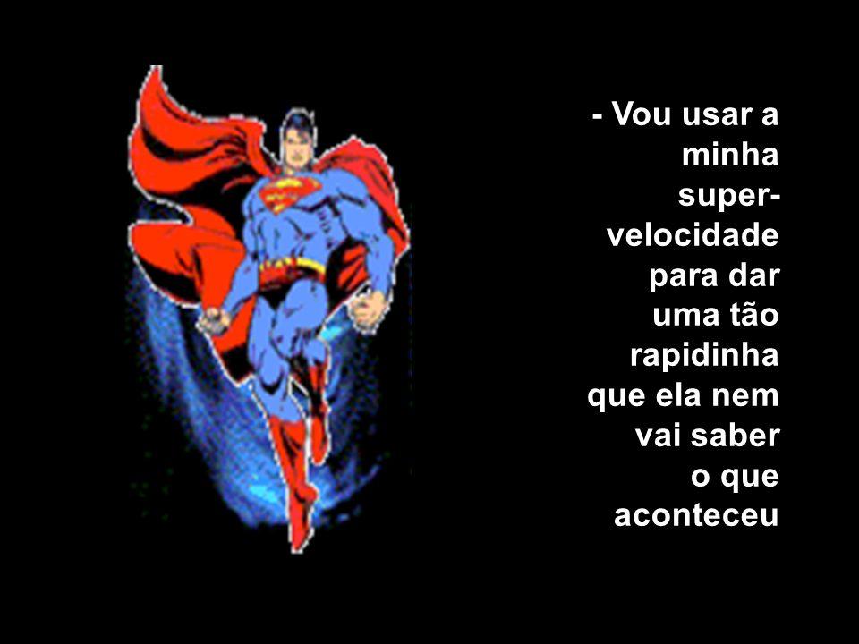 O super-herói ficou louco dentro da sua cuequinha vermelha, percebendo uma super- ereção chegando. Ficou olhando aquela cena e pensando numa forma de