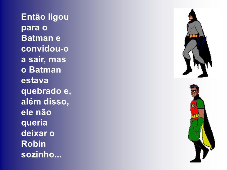Então ligou para o Batman e convidou-o a sair, mas o Batman estava quebrado e, além disso, ele não queria deixar o Robin sozinho...
