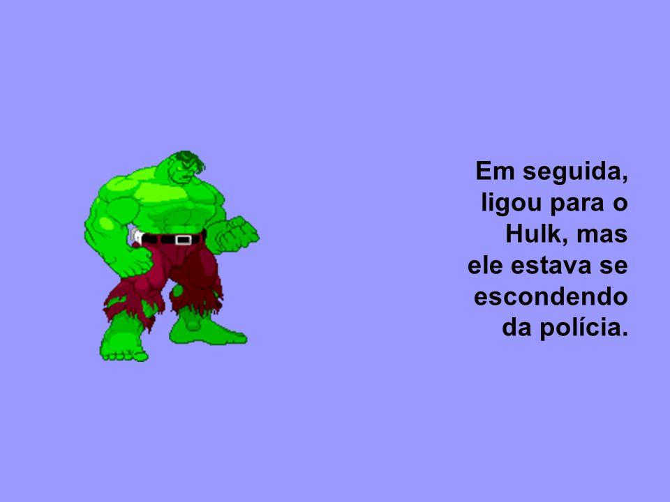 Em seguida, ligou para o Hulk, mas ele estava se escondendo da polícia.