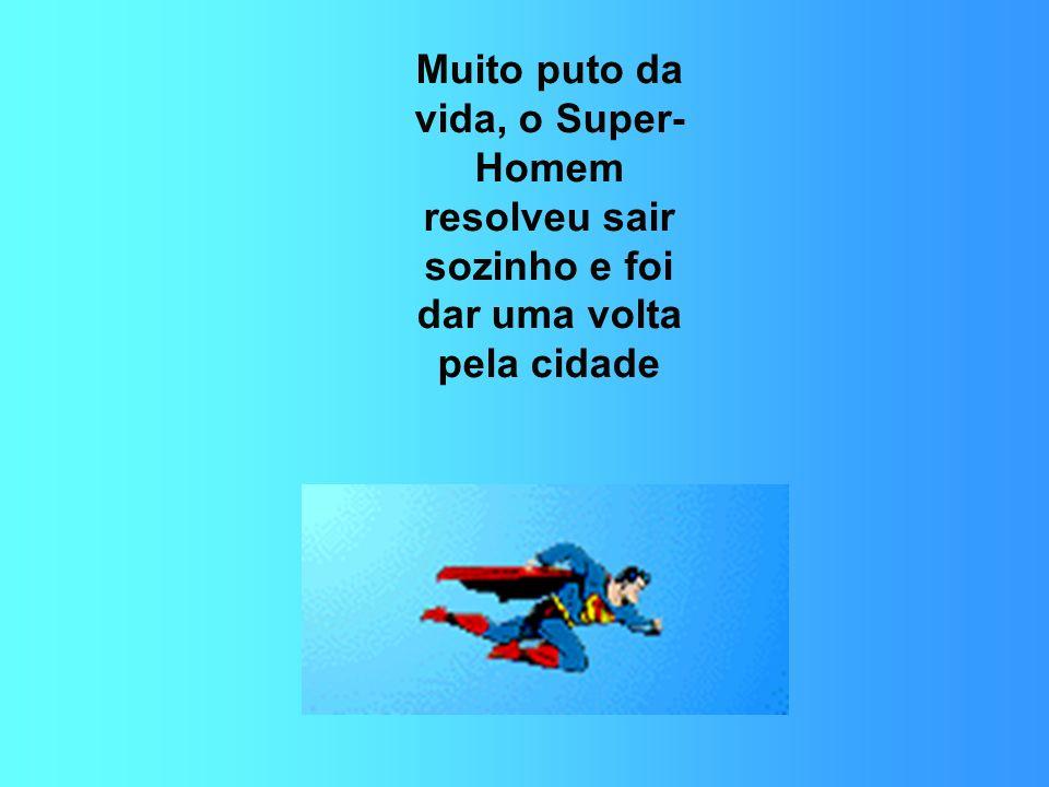 Muito puto da vida, o Super- Homem resolveu sair sozinho e foi dar uma volta pela cidade