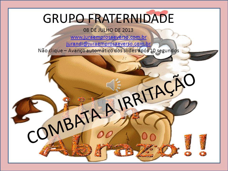 GRUPO FRATERNIDADE 08 DE JULHO DE 2013 www.juraemprosaeverso.com.br jurandi@juraemprosaeverso.com.br Não clique – Avanço automático dos slides após 10 segundos COMBATA A IRRITAÇÃO